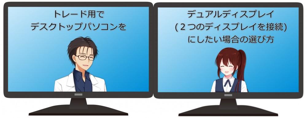 トレード用でデスクトップパソコンをデュアルディスプレイ(2つのディスプレイを接続)にしたい場合の選び方
